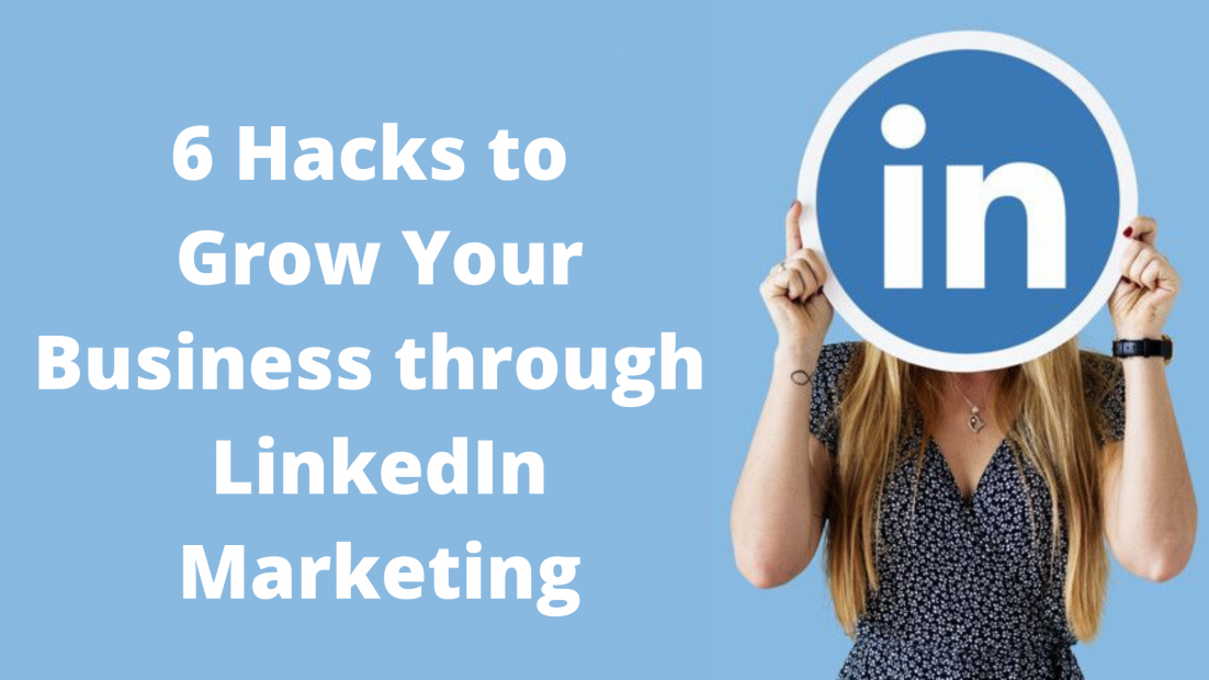 6 Hacks to Grow Your Business through LinkedIn Marketing